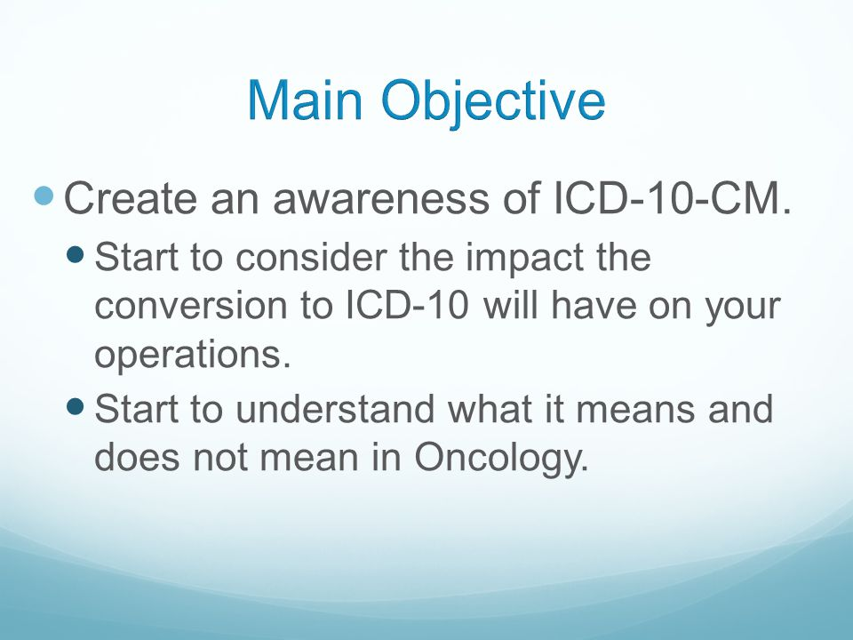 Main Objective Create an awareness of ICD-10-CM.