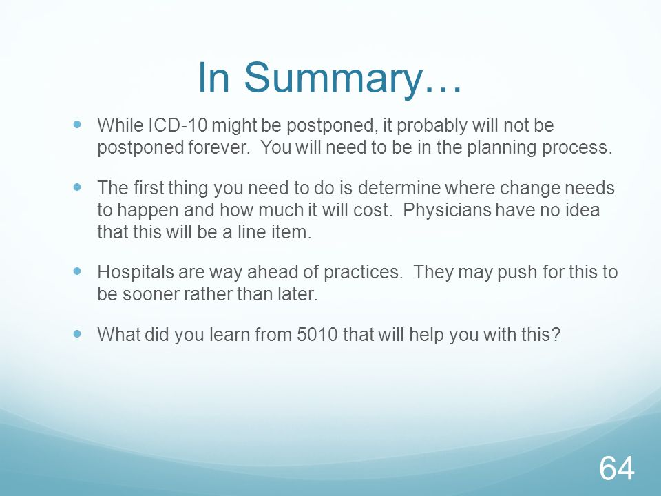 In Summary… While ICD-10 might be postponed, it probably will not be postponed forever. You will need to be in the planning process.