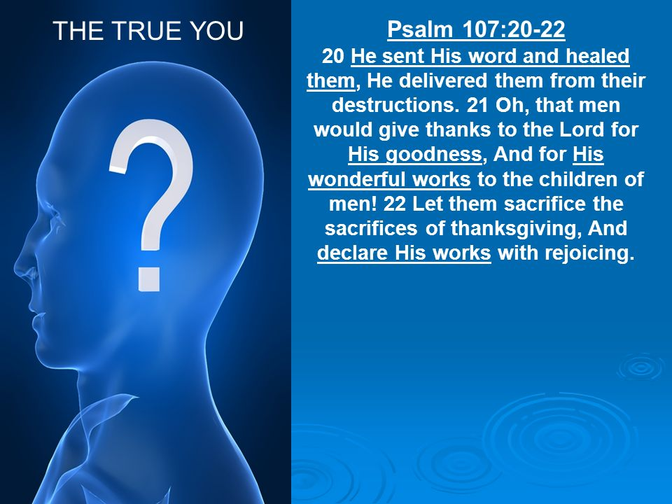 THE TRUE YOU Psalm 107:20-22.