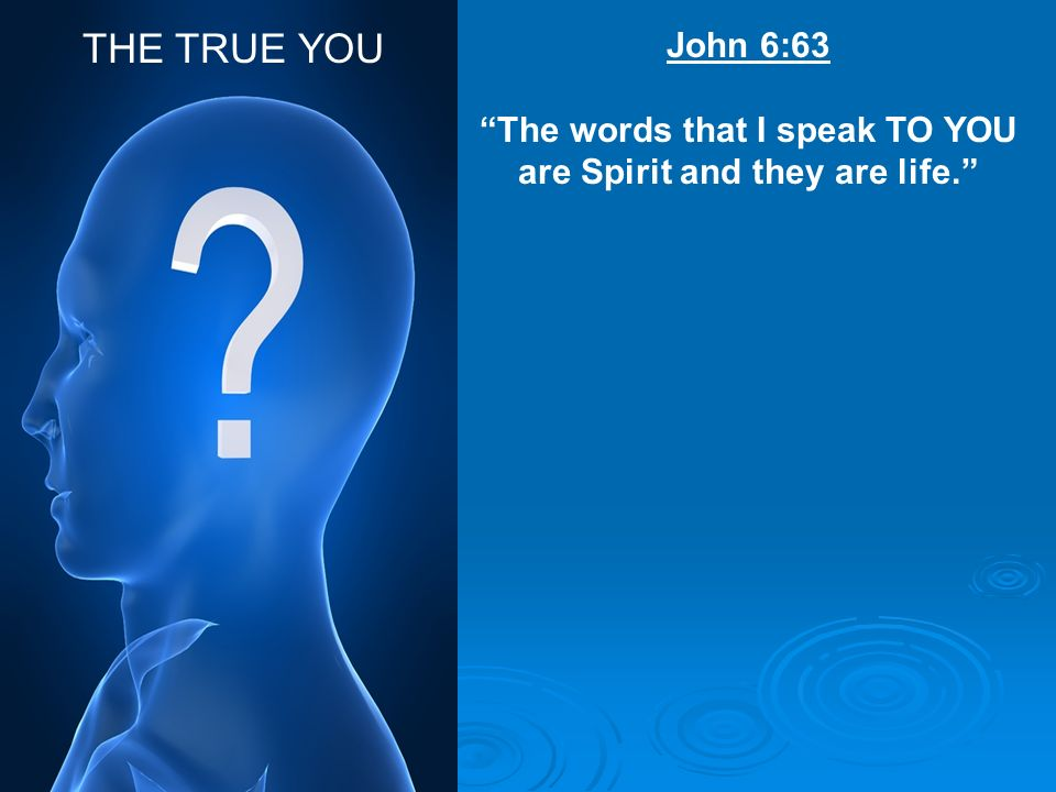 The words that I speak TO YOU are Spirit and they are life.