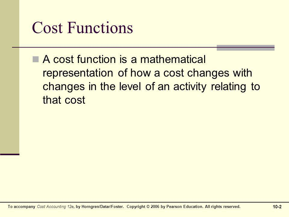 Cost Functions A cost function is a mathematical representation of how a cost changes with changes in the level of an activity relating to that cost.