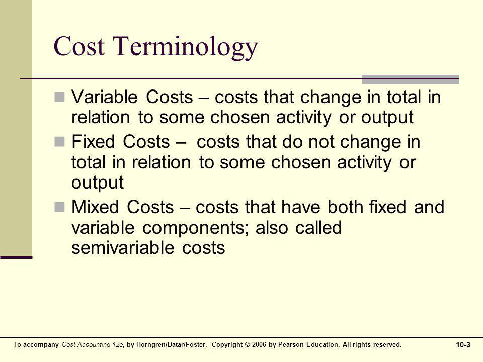 Cost Terminology Variable Costs – costs that change in total in relation to some chosen activity or output.