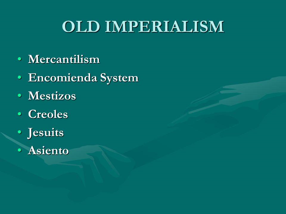 OLD IMPERIALISM Mercantilism Encomienda System Mestizos Creoles