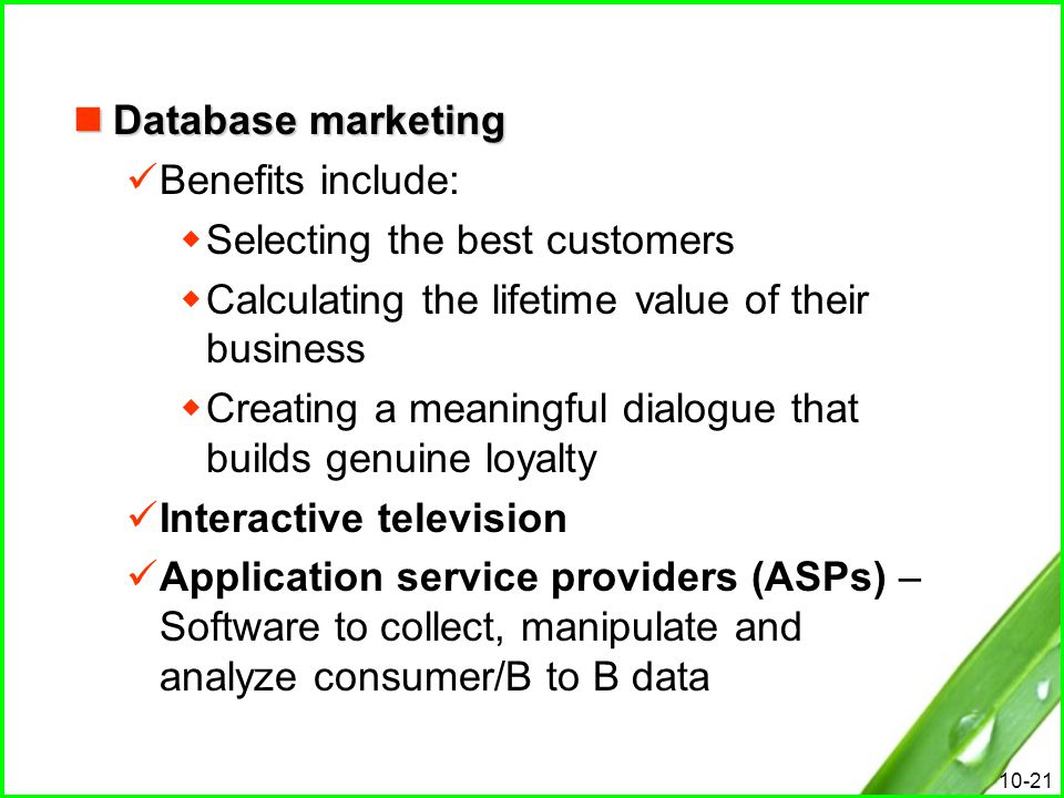 Database marketing Benefits include: Selecting the best customers. Calculating the lifetime value of their business.
