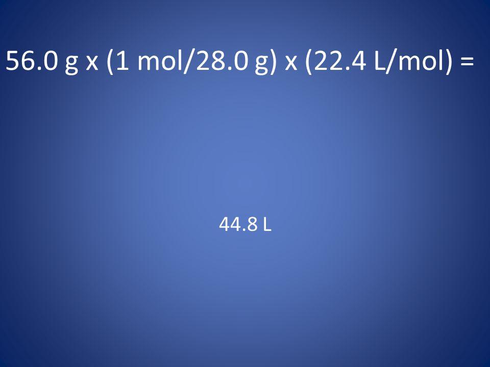 56.0 g x (1 mol/28.0 g) x (22.4 L/mol) = 44.8 L