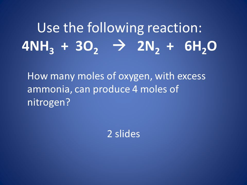 Use the following reaction: 4NH3 + 3O2  2N2 + 6H2O
