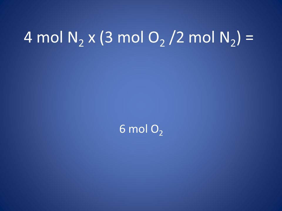 4 mol N2 x (3 mol O2 /2 mol N2) = 6 mol O2