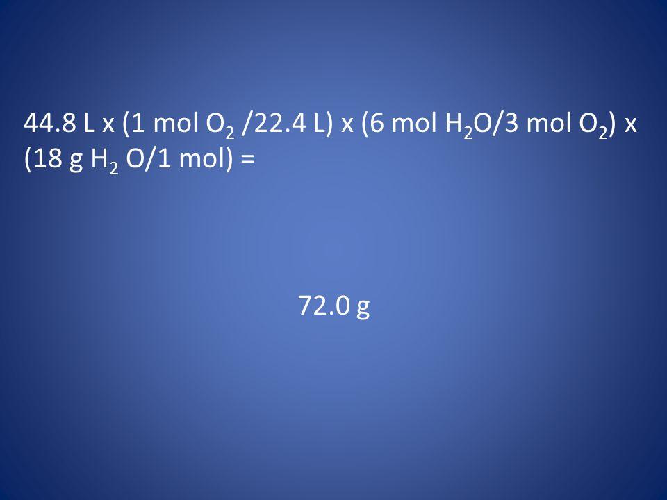 44.8 L x (1 mol O2 /22.4 L) x (6 mol H2O/3 mol O2) x (18 g H2 O/1 mol) =