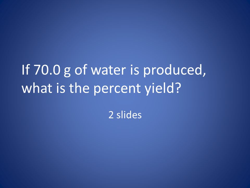 If 70.0 g of water is produced, what is the percent yield
