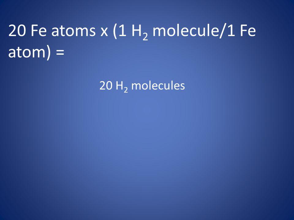 20 Fe atoms x (1 H2 molecule/1 Fe atom) =