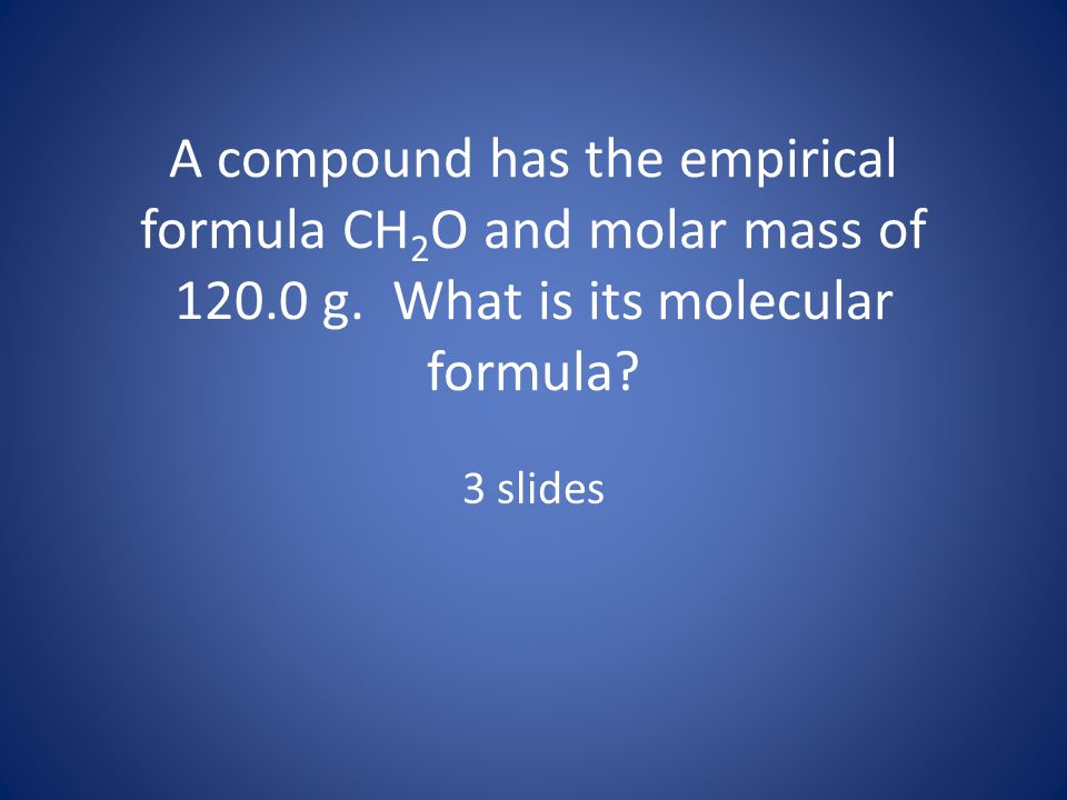A compound has the empirical formula CH2O and molar mass of 120. 0 g
