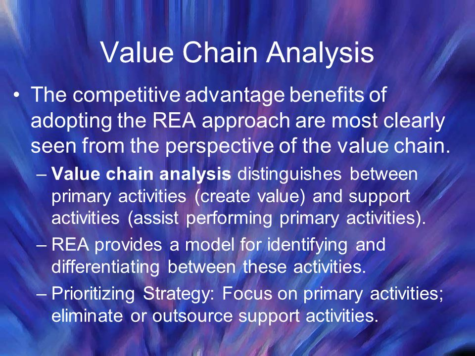 Value Chain Analysis The competitive advantage benefits of adopting the REA approach are most clearly seen from the perspective of the value chain.