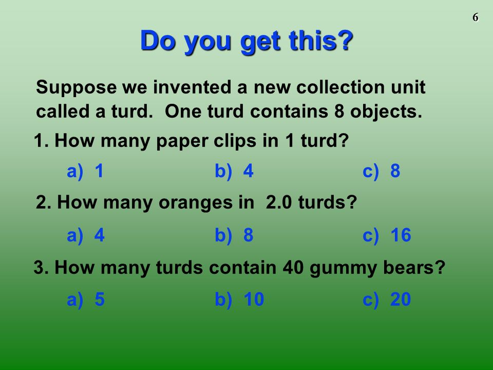 Do you get this Suppose we invented a new collection unit called a turd. One turd contains 8 objects.