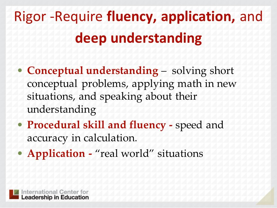 Rigor -Require fluency, application, and deep understanding