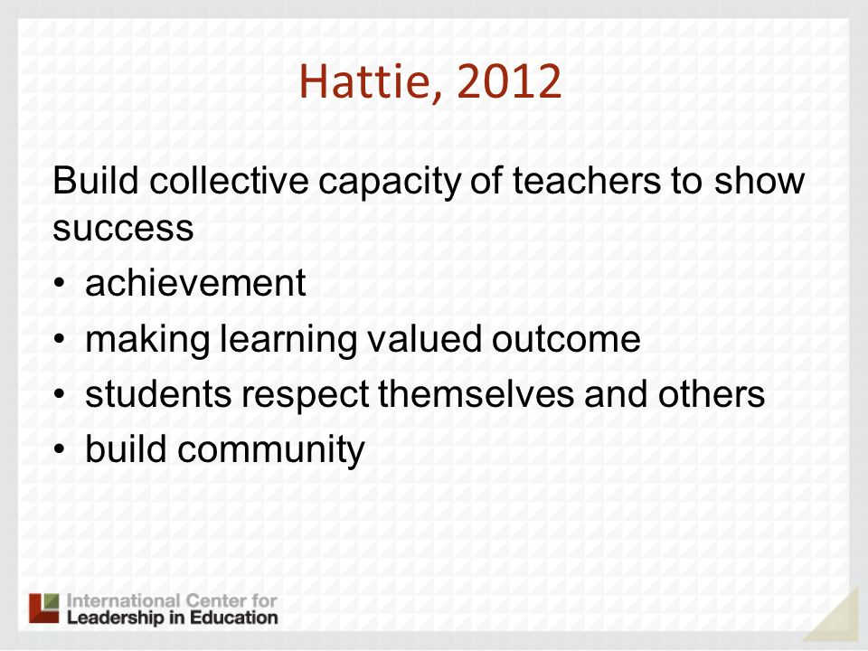 Hattie, 2012 Build collective capacity of teachers to show success