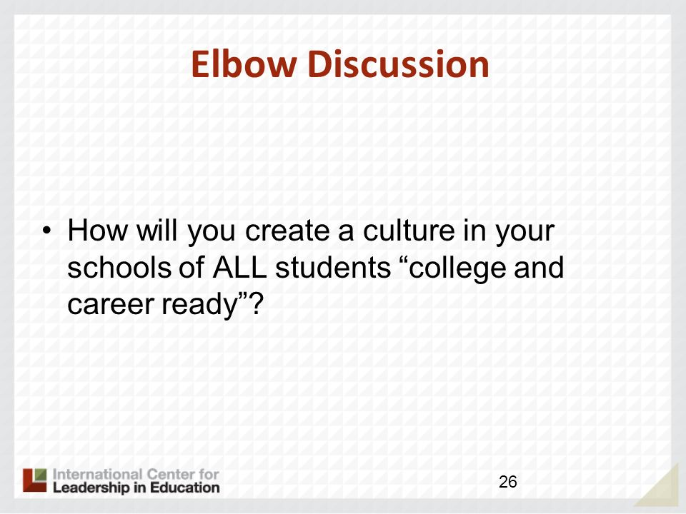 Elbow Discussion How will you create a culture in your schools of ALL students college and career ready