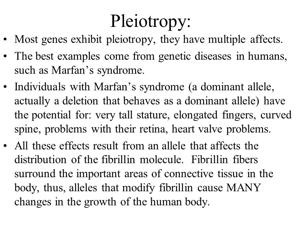 Pleiotropy: Most genes exhibit pleiotropy, they have multiple affects.