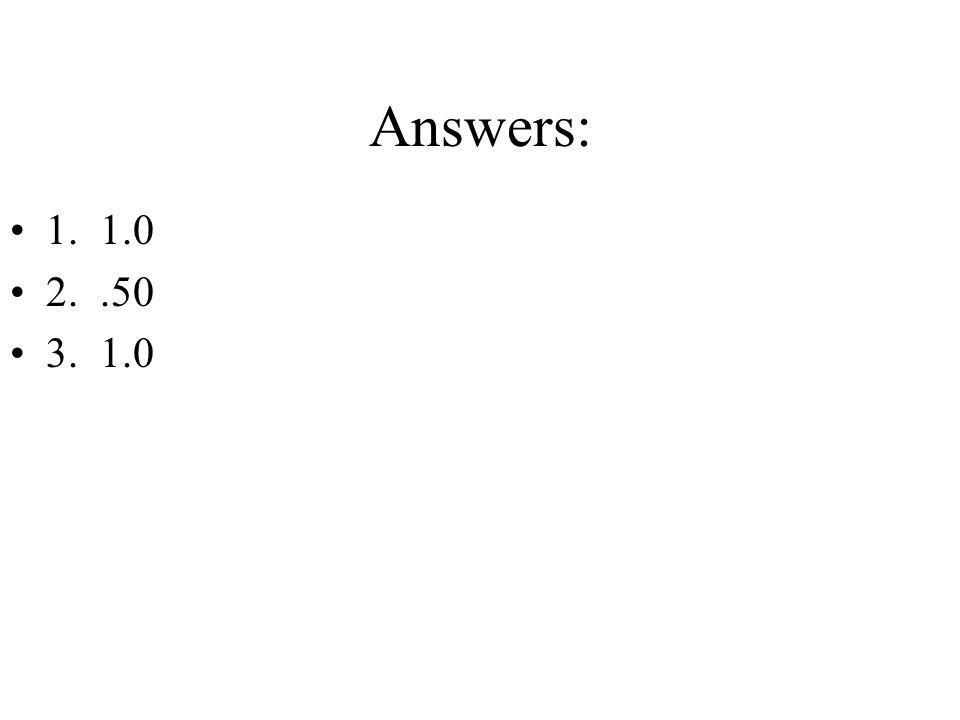 Answers: 1. 1.0 2. .50 3. 1.0