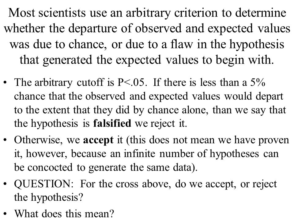 Most scientists use an arbitrary criterion to determine whether the departure of observed and expected values was due to chance, or due to a flaw in the hypothesis that generated the expected values to begin with.