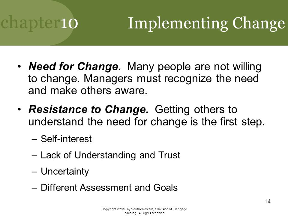 Implementing Change Need for Change. Many people are not willing to change. Managers must recognize the need and make others aware.