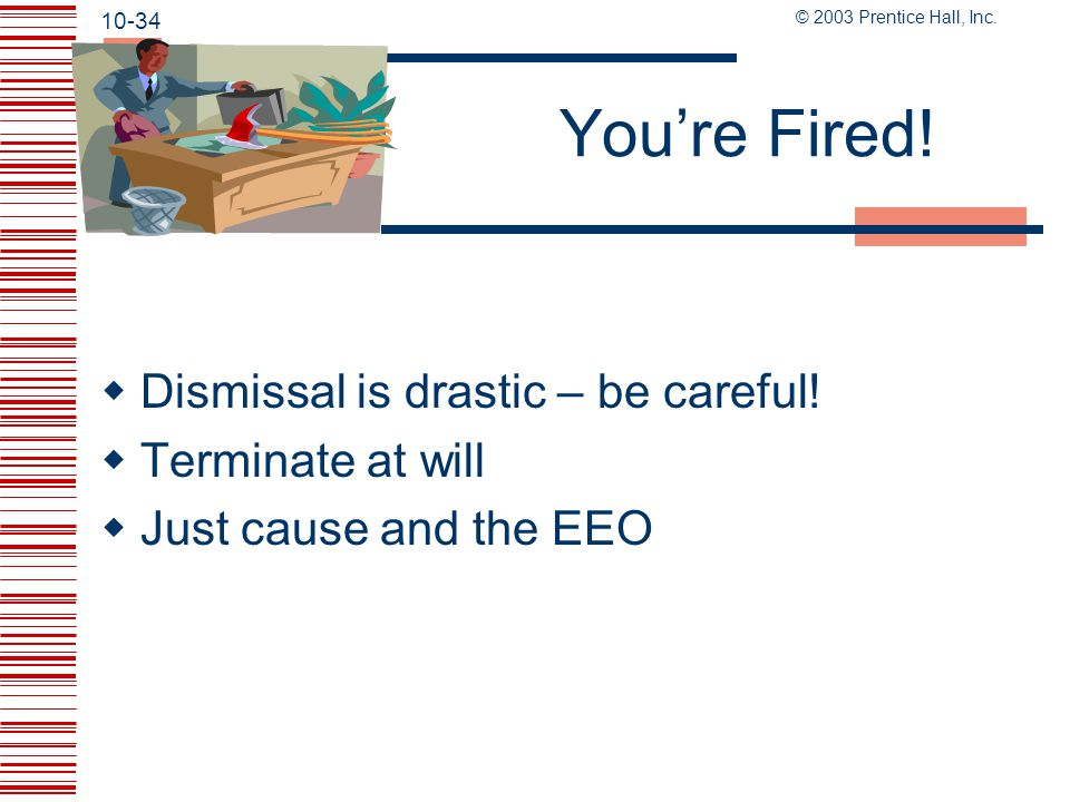 You're Fired! Dismissal is drastic – be careful! Terminate at will