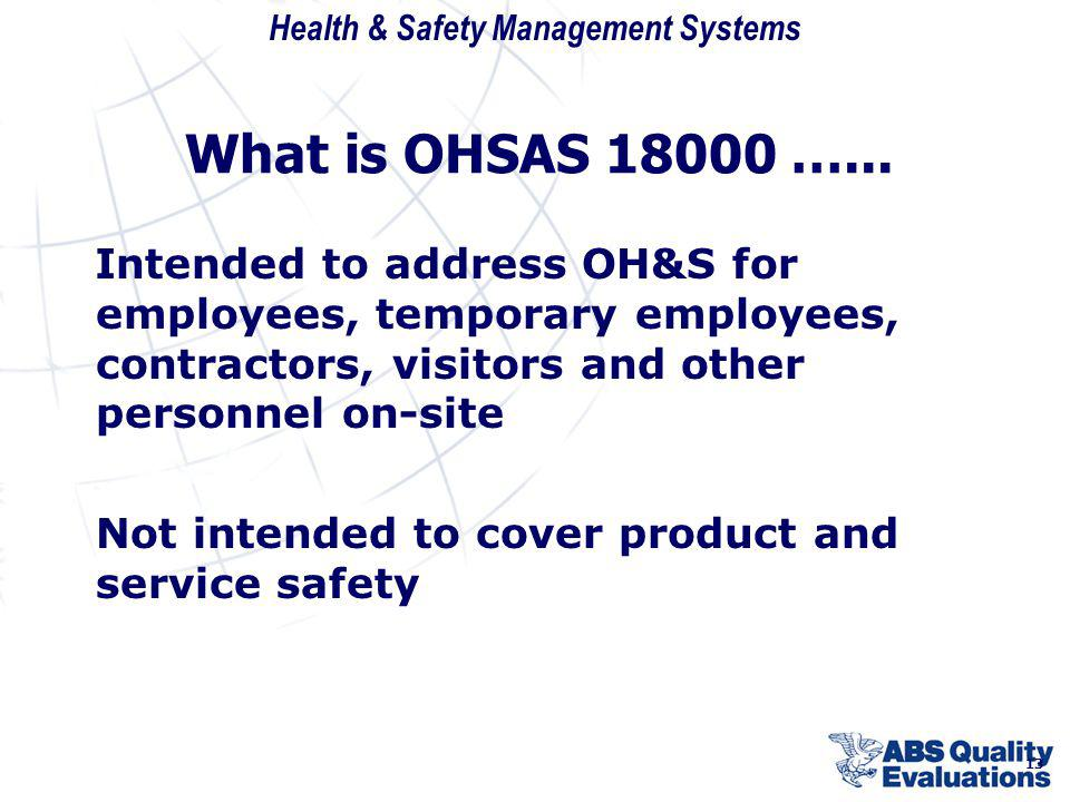 What is OHSAS 18000 …... Intended to address OH&S for employees, temporary employees, contractors, visitors and other personnel on-site.