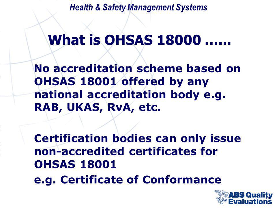 What is OHSAS 18000 …... No accreditation scheme based on OHSAS 18001 offered by any national accreditation body e.g. RAB, UKAS, RvA, etc.