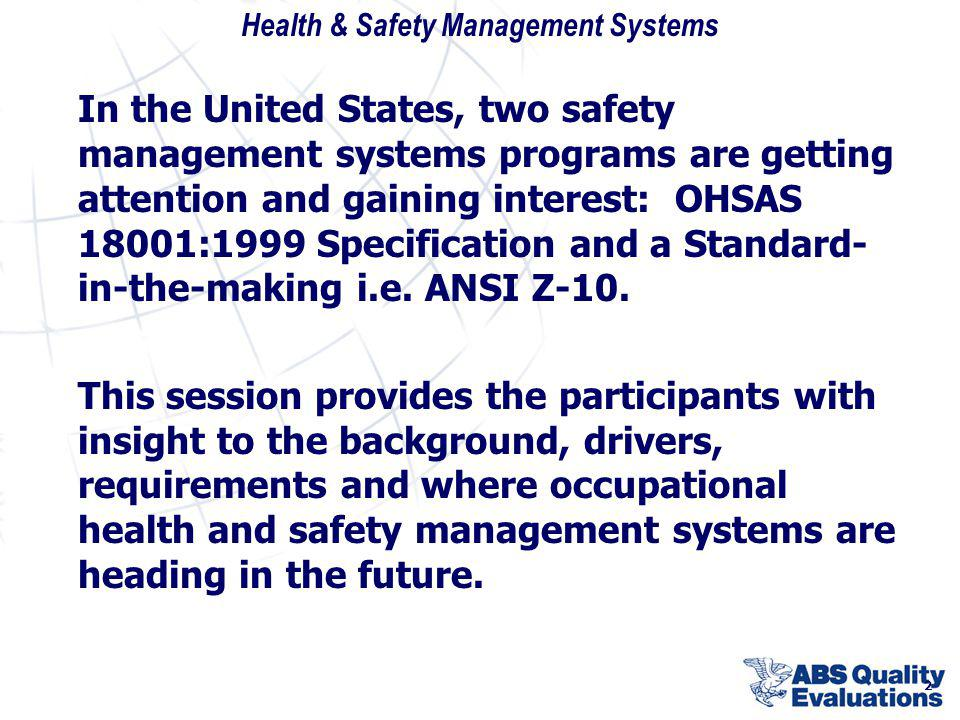 In the United States, two safety management systems programs are getting attention and gaining interest: OHSAS 18001:1999 Specification and a Standard-in-the-making i.e. ANSI Z-10.