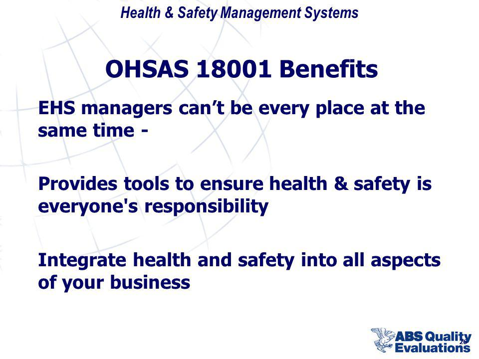 OHSAS 18001 Benefits EHS managers can't be every place at the same time - Provides tools to ensure health & safety is everyone s responsibility.