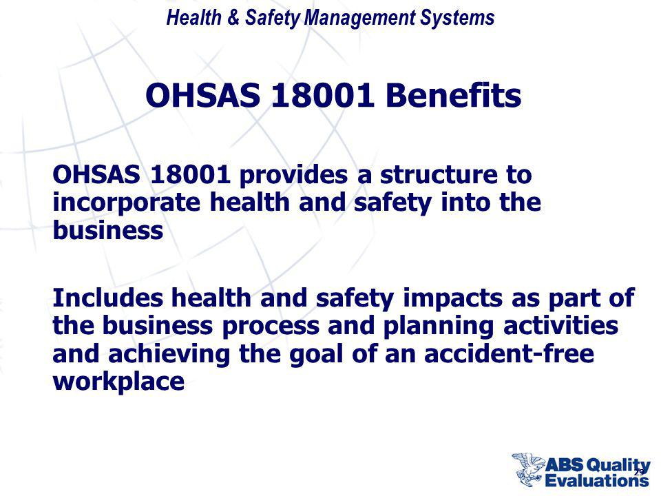 OHSAS 18001 Benefits OHSAS 18001 provides a structure to incorporate health and safety into the business.