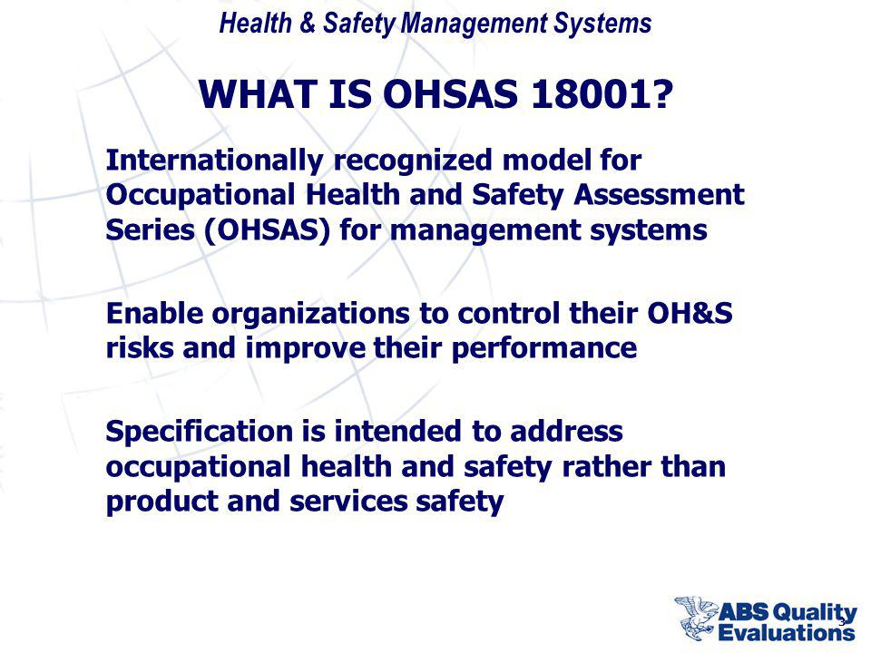 WHAT IS OHSAS 18001 Internationally recognized model for Occupational Health and Safety Assessment Series (OHSAS) for management systems.