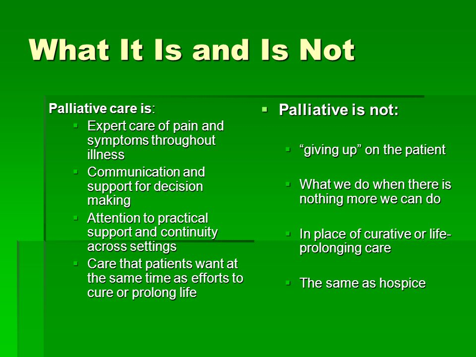 What It Is and Is Not Palliative is not: Palliative care is: