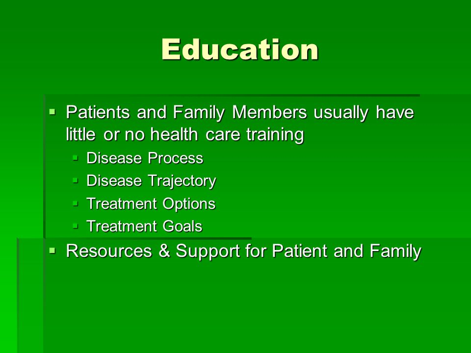 Education Patients and Family Members usually have little or no health care training. Disease Process.
