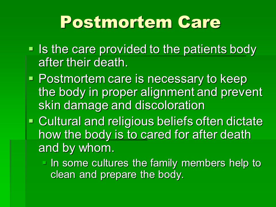 Postmortem Care Is the care provided to the patients body after their death.