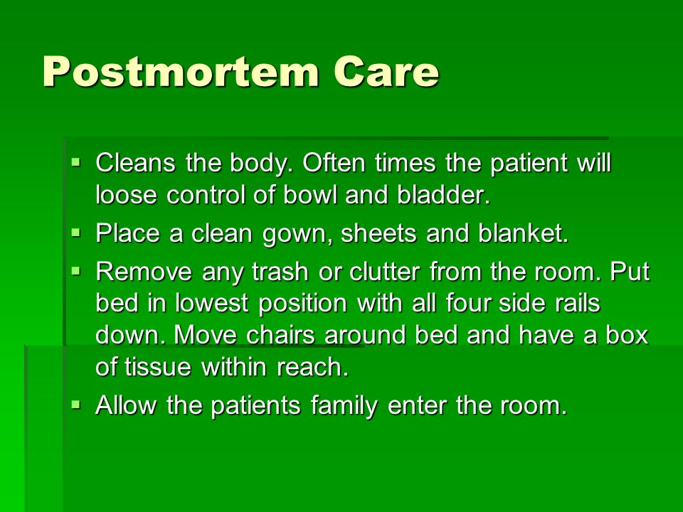 Postmortem Care Cleans the body. Often times the patient will loose control of bowl and bladder. Place a clean gown, sheets and blanket.