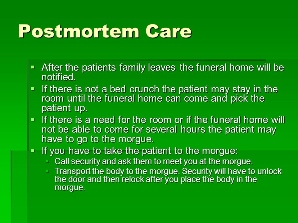 Postmortem Care After the patients family leaves the funeral home will be notified.