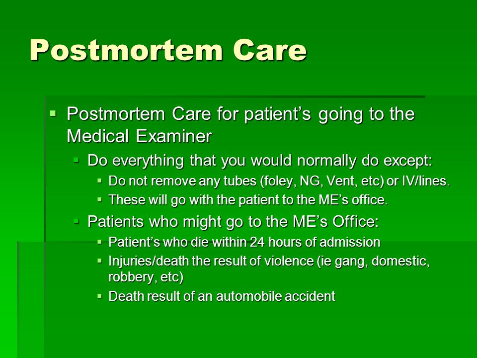 Postmortem Care Postmortem Care for patient's going to the Medical Examiner. Do everything that you would normally do except: