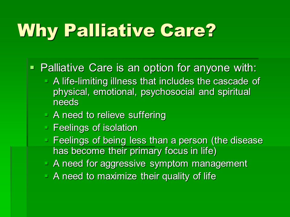 Why Palliative Care Palliative Care is an option for anyone with: