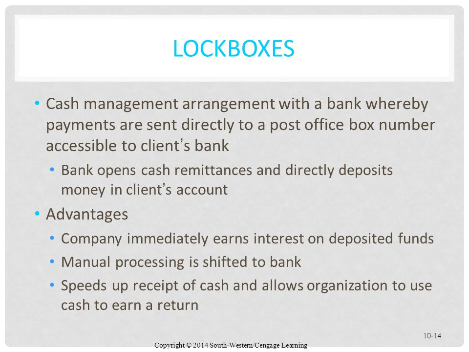 Lockboxes Cash management arrangement with a bank whereby payments are sent directly to a post office box number accessible to client's bank.