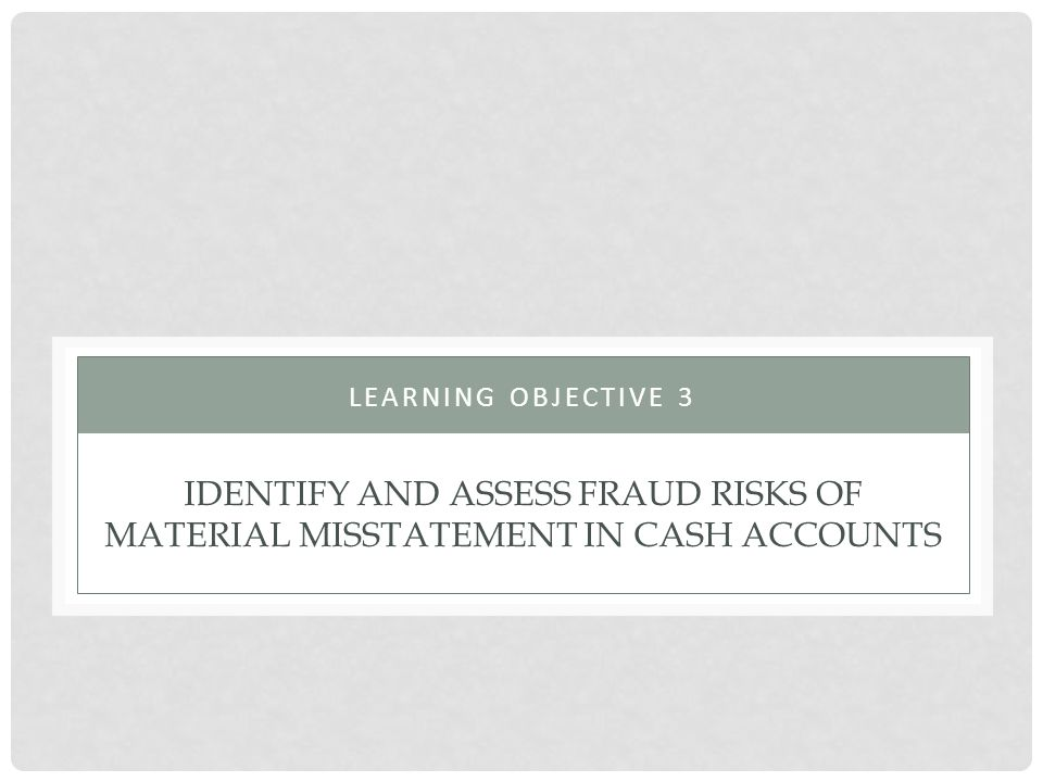 Learning Objective 3 Identify and assess fraud risks of material misstatement in cash accounts