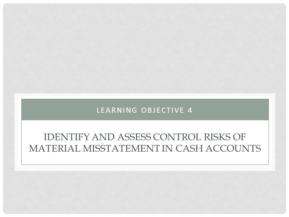Learning objective 4 Identify and assess control risks of material misstatement in cash accounts