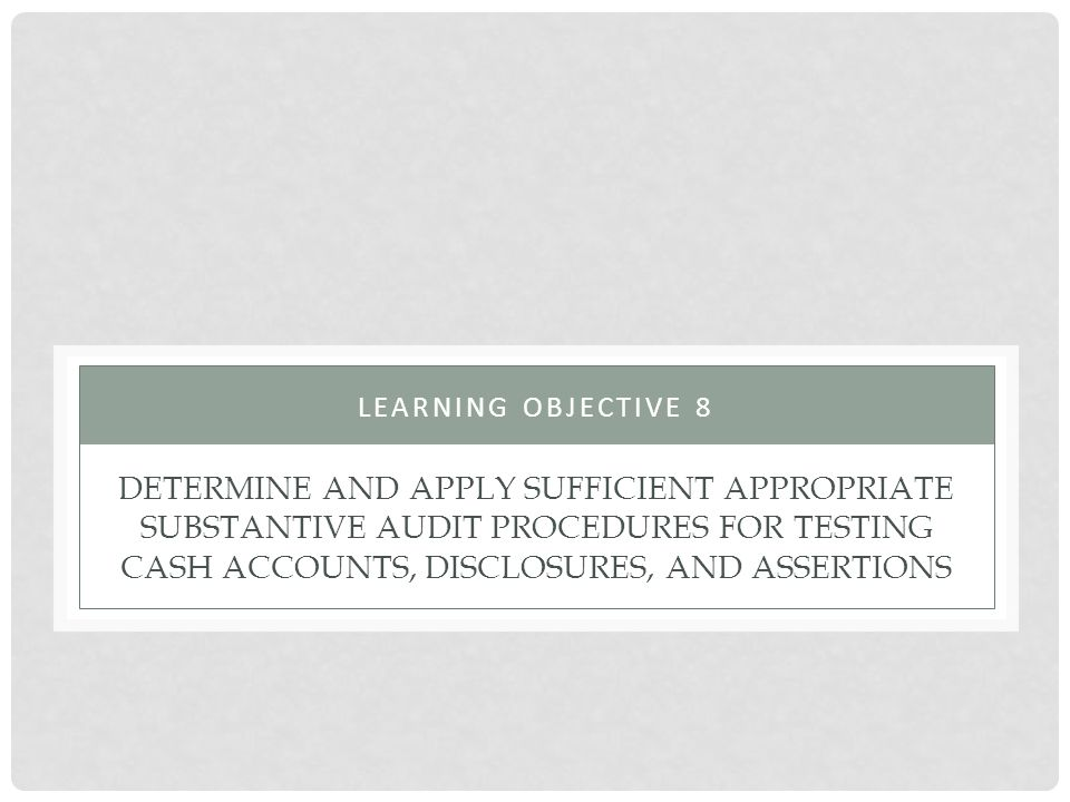 Learning objective 8 Determine and apply sufficient appropriate substantive audit procedures for testing cash accounts, disclosures, and assertions.