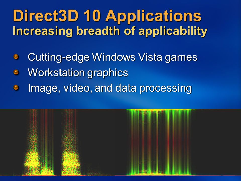 Direct3D 10 Applications Increasing breadth of applicability