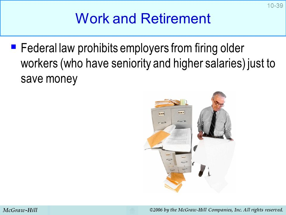 Work and Retirement Federal law prohibits employers from firing older workers (who have seniority and higher salaries) just to save money.