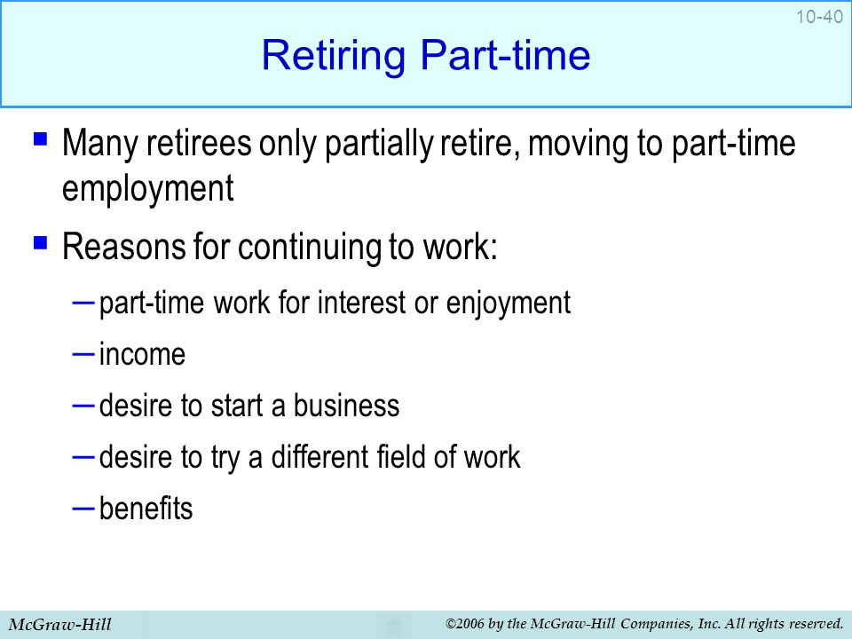 Retiring Part-time Many retirees only partially retire, moving to part-time employment. Reasons for continuing to work: