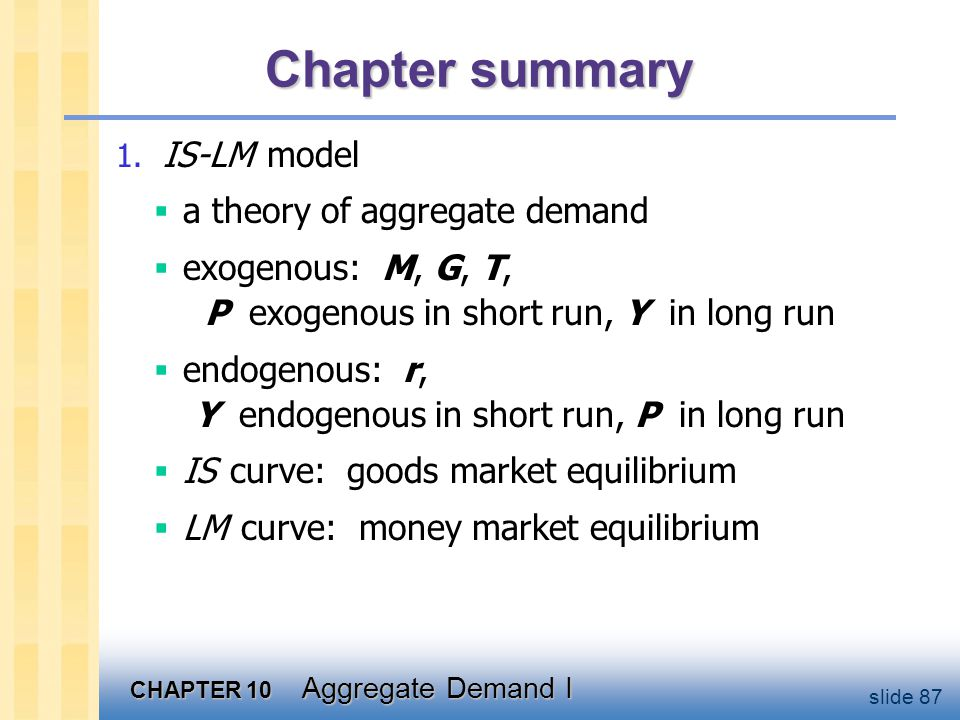 Chapter summary 2. AD curve. shows relation between P and the IS-LM model's equilibrium Y. negative slope because P  (M/P )  r  I  Y.