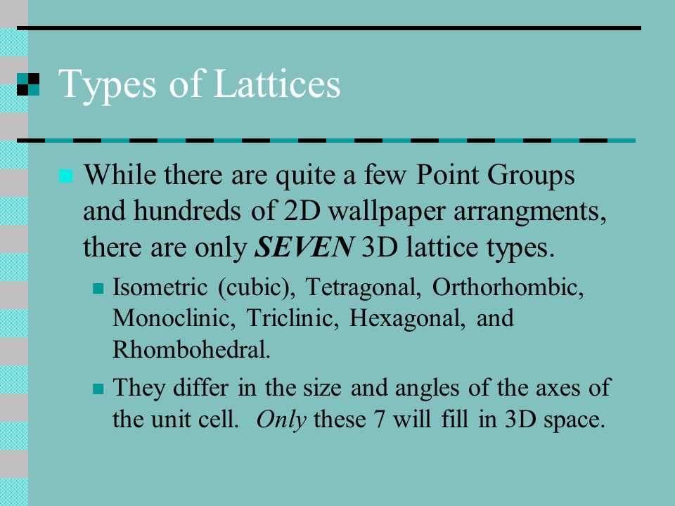 Types of Lattices While there are quite a few Point Groups and hundreds of 2D wallpaper arrangments, there are only SEVEN 3D lattice types.