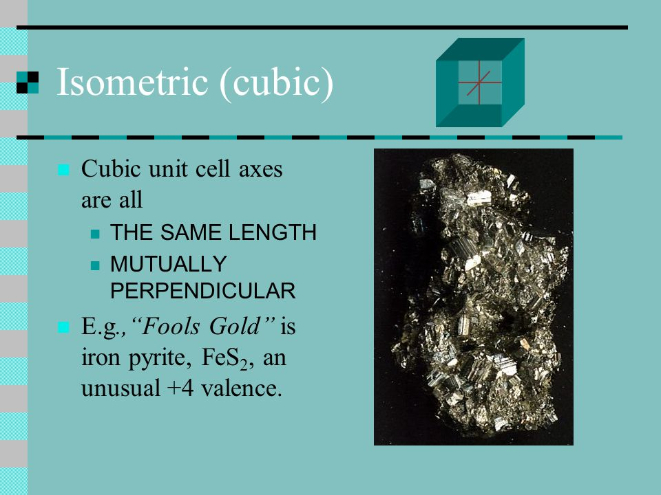 Isometric (cubic) Cubic unit cell axes are all