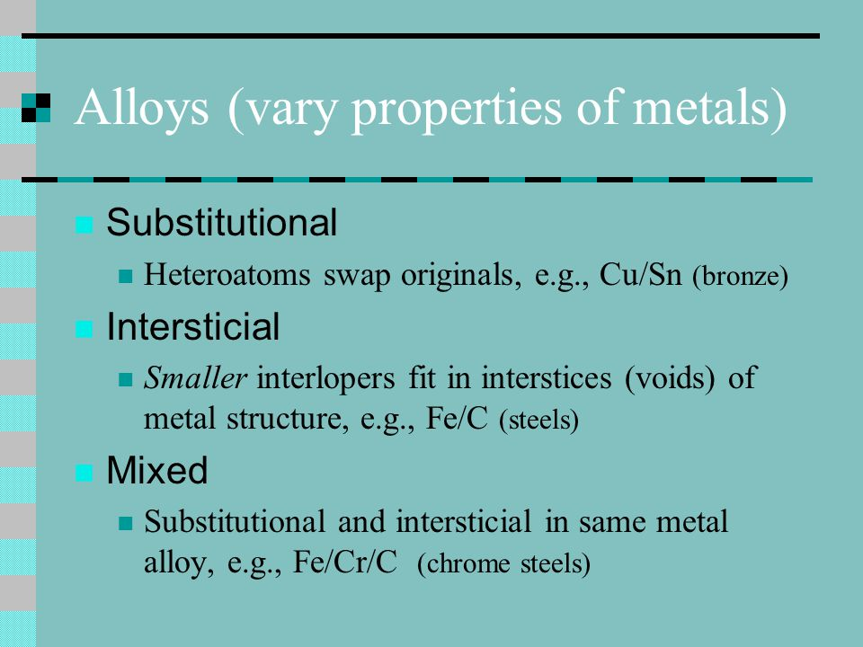 Alloys (vary properties of metals)