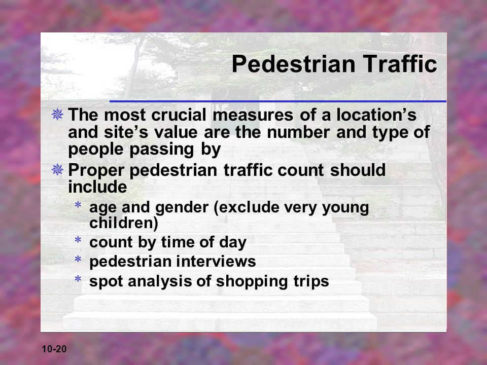 Pedestrian Traffic The most crucial measures of a location's and site's value are the number and type of people passing by.
